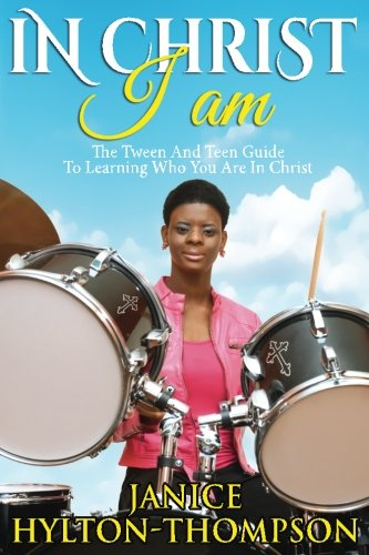 In Christ I Am...: The Tween and Teen Guide To Learning Who You Are In Christ (Volume 1)